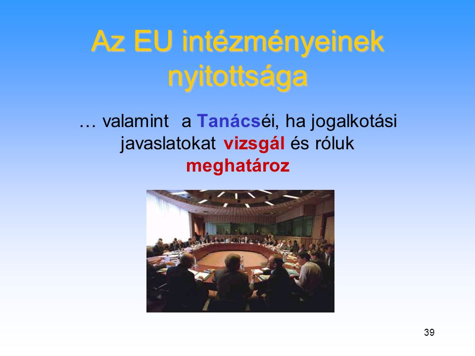 39 Az EU intézményeinek nyitottsága … valamint a Tanácséi, ha jogalkotási javaslatokat vizsgál és róluk meghatároz