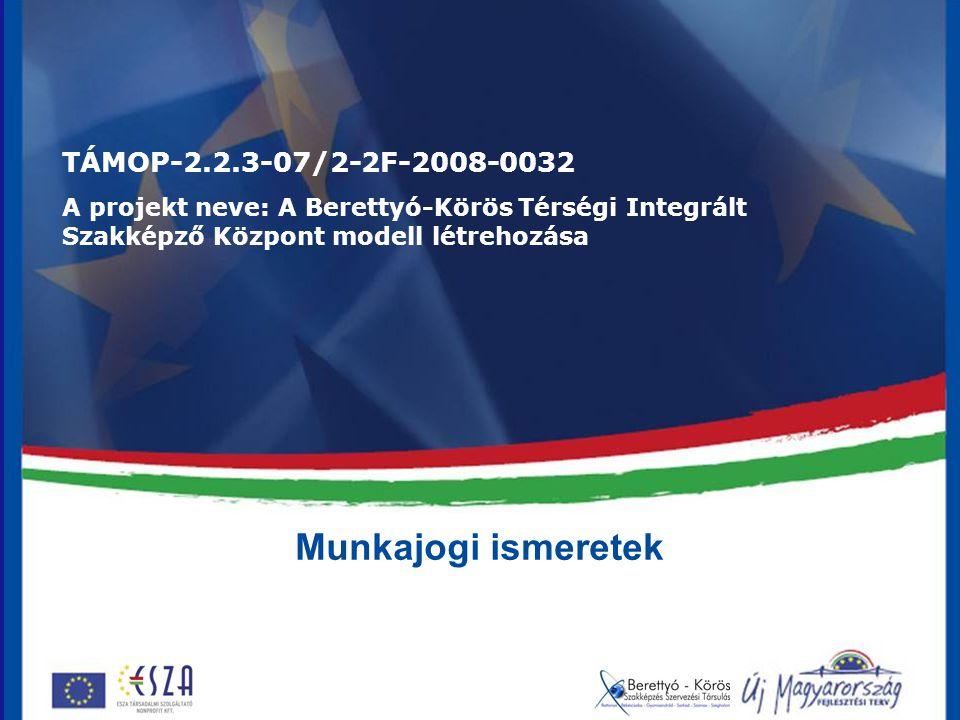 Munkajogi ismeretek TÁMOP-2.2.3-07/2-2F-2008-0032 A projekt neve: A Berettyó-Körös Térségi Integrált Szakképző Központ modell létrehozása