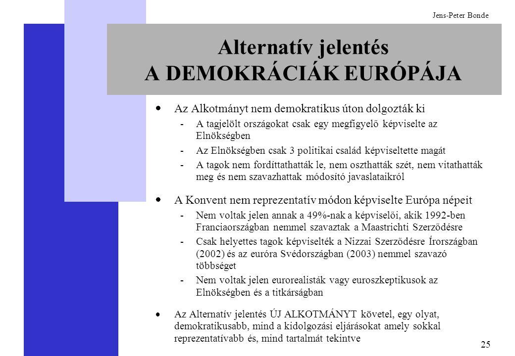 25 Jens-Peter Bonde Alternatív jelentés A DEMOKRÁCIÁK EURÓPÁJA  Az Alkotmányt nem demokratikus úton dolgozták ki -A tagjelölt országokat csak egy megfigyelő képviselte az Elnökségben -Az Elnökségben csak 3 politikai család képviseltette magát -A tagok nem fordíttathatták le, nem oszthatták szét, nem vitathatták meg és nem szavazhattak módosító javaslataikról  A Konvent nem reprezentatív módon képviselte Európa népeit -Nem voltak jelen annak a 49%-nak a képviselői, akik 1992-ben Franciaországban nemmel szavaztak a Maastrichti Szerződésre -Csak helyettes tagok képviselték a Nizzai Szerződésre Írországban (2002) és az euróra Svédországban (2003) nemmel szavazó többséget -Nem voltak jelen eurorealisták vagy euroszkeptikusok az Elnökségben és a titkárságban  Az Alternatív jelentés ÚJ ALKOTMÁNYT követel, egy olyat, demokratikusabb, mind a kidolgozási eljárásokat amely sokkal reprezentatívabb és, mind tartalmát tekintve