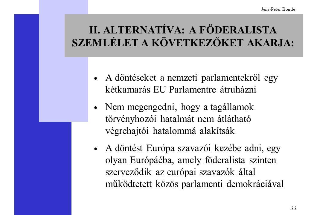 33 Jens-Peter Bonde II. ALTERNATÍVA: A FÖDERALISTA SZEMLÉLET A KÖVETKEZŐKET AKARJA:  A döntéseket a nemzeti parlamentekről egy kétkamarás EU Parlamen