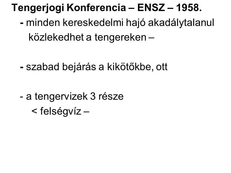 Tengerjogi Konferencia – ENSZ – 1958. - minden kereskedelmi hajó akadálytalanul közlekedhet a tengereken – - szabad bejárás a kikötőkbe, ott - a tenge