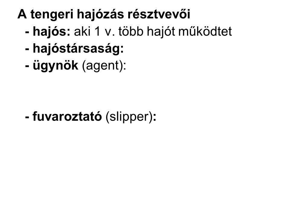 A tengeri hajózás résztvevői - hajós: aki 1 v. több hajót működtet - hajóstársaság: - ügynök (agent): - fuvaroztató (slipper):