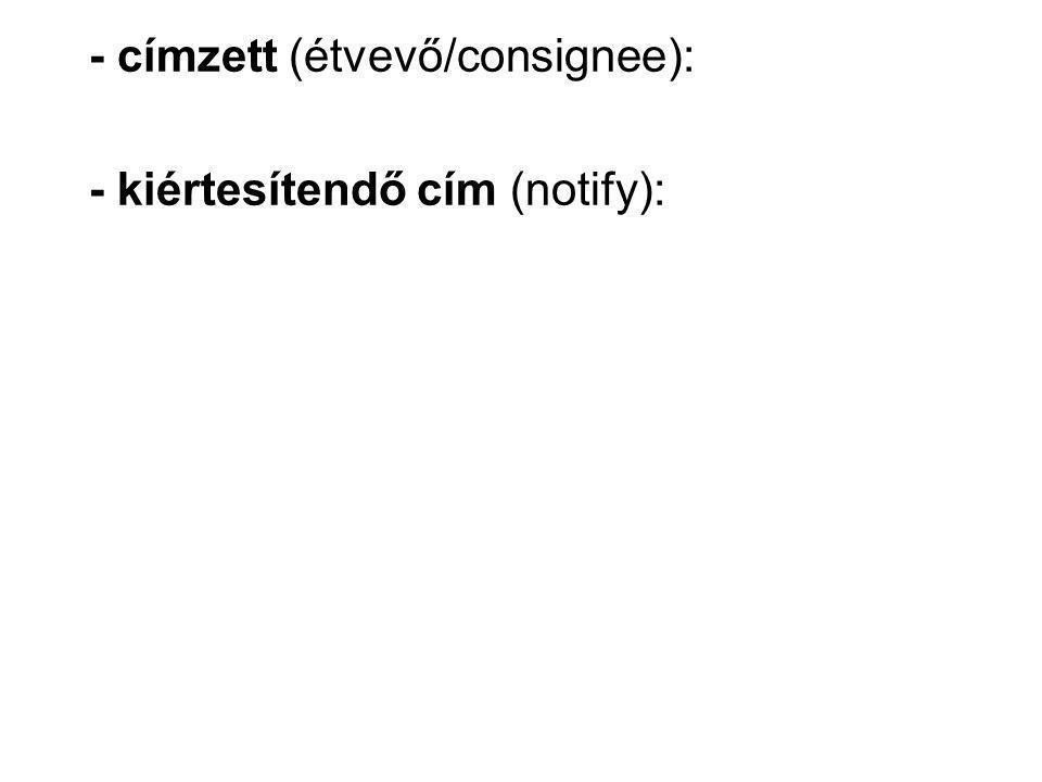 - címzett (étvevő/consignee): - kiértesítendő cím (notify):