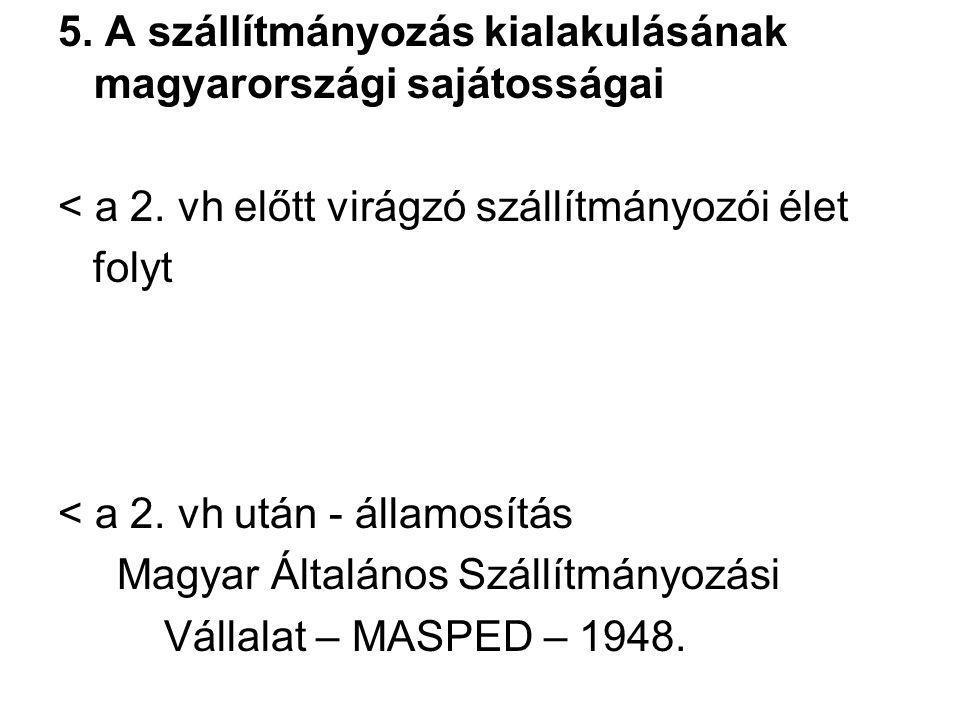 5. A szállítmányozás kialakulásának magyarországi sajátosságai < a 2. vh előtt virágzó szállítmányozói élet folyt < a 2. vh után - államosítás Magyar