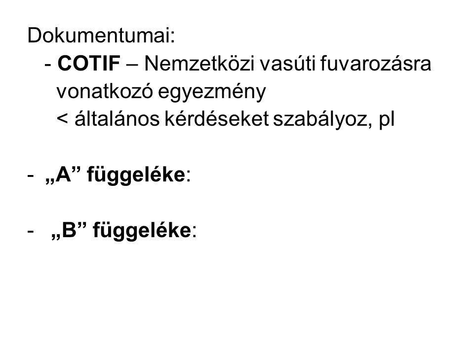 """Dokumentumai: - COTIF – Nemzetközi vasúti fuvarozásra vonatkozó egyezmény < általános kérdéseket szabályoz, pl -""""A"""" függeléke: - """"B"""" függeléke:"""
