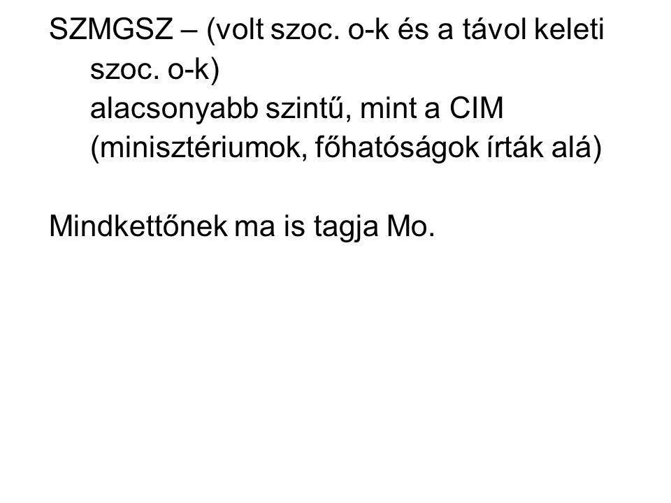 SZMGSZ – (volt szoc. o-k és a távol keleti szoc. o-k) alacsonyabb szintű, mint a CIM (minisztériumok, főhatóságok írták alá) Mindkettőnek ma is tagja