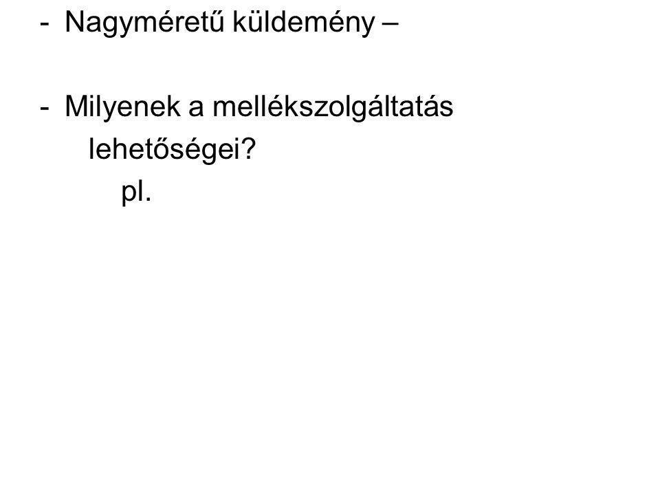 -Nagyméretű küldemény – -Milyenek a mellékszolgáltatás lehetőségei? pl.