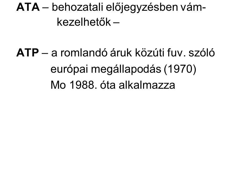 ATA – behozatali előjegyzésben vám- kezelhetők – ATP – a romlandó áruk közúti fuv. szóló európai megállapodás (1970) Mo 1988. óta alkalmazza