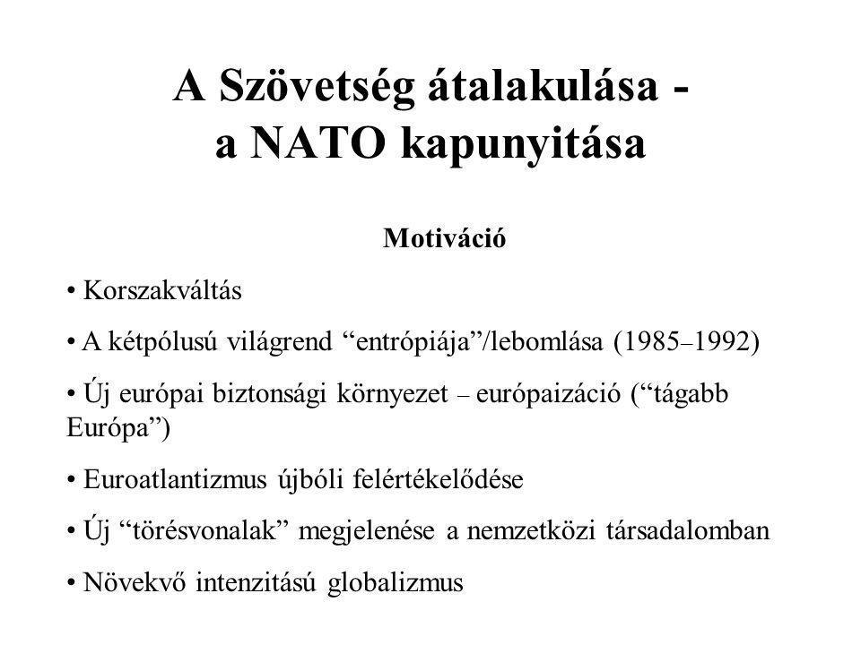 A Szövetség átalakulása - a NATO kapunyitása Motiváció • Korszakváltás • A kétpólusú világrend entrópiája /lebomlása (1985 – 1992) • Új európai biztonsági környezet – európaizáció ( tágabb Európa ) • Euroatlantizmus újbóli felértékelődése • Új törésvonalak megjelenése a nemzetközi társadalomban • Növekvő intenzitású globalizmus