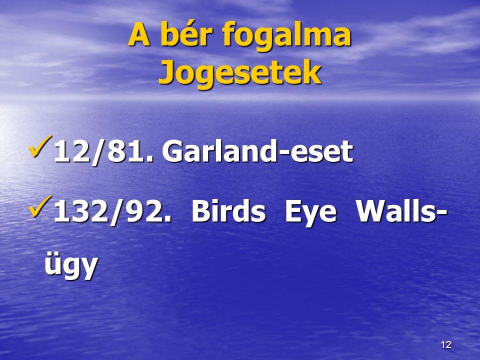 12 A bér fogalma Jogesetek  12/81. Garland-eset  132/92. Birds Eye Walls- ügy