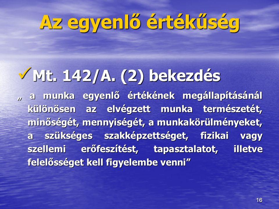 """16 Az egyenlő értékűség  Mt. 142/A. (2) bekezdés """" a munka egyenlő értékének megállapításánál különösen az elvégzett munka természetét, minőségét, me"""