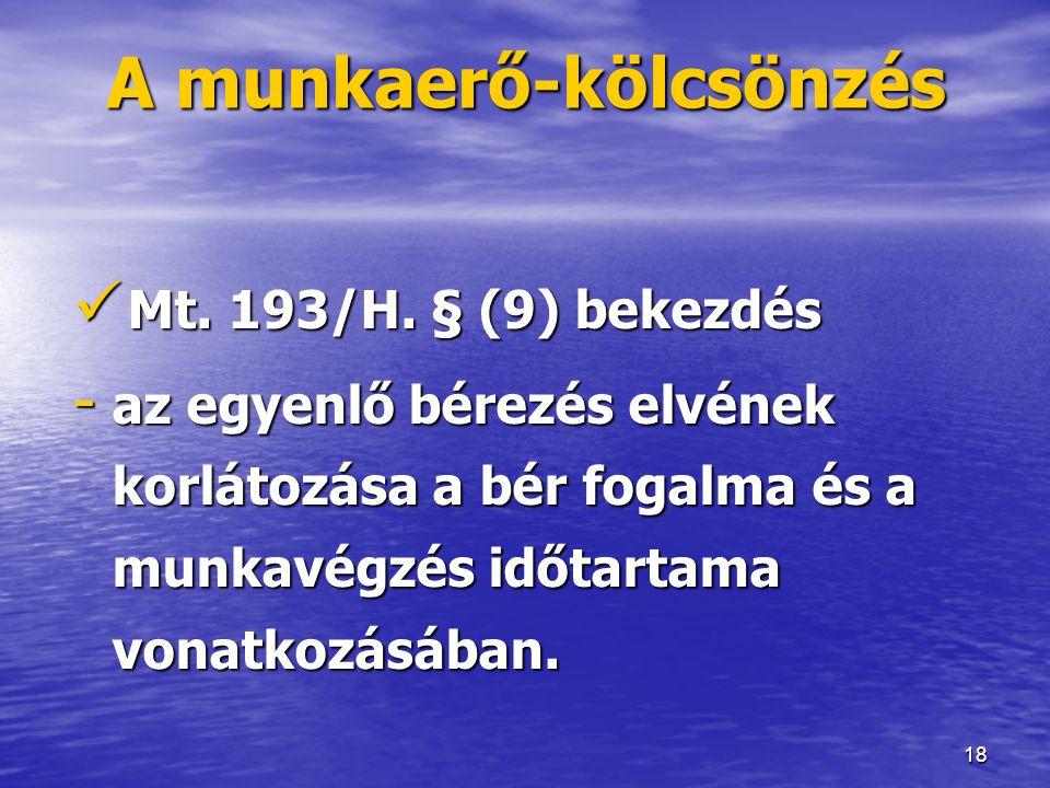 18 A munkaerő-kölcsönzés  Mt. 193/H. § (9) bekezdés - az egyenlő bérezés elvének korlátozása a bér fogalma és a munkavégzés időtartama vonatkozásában