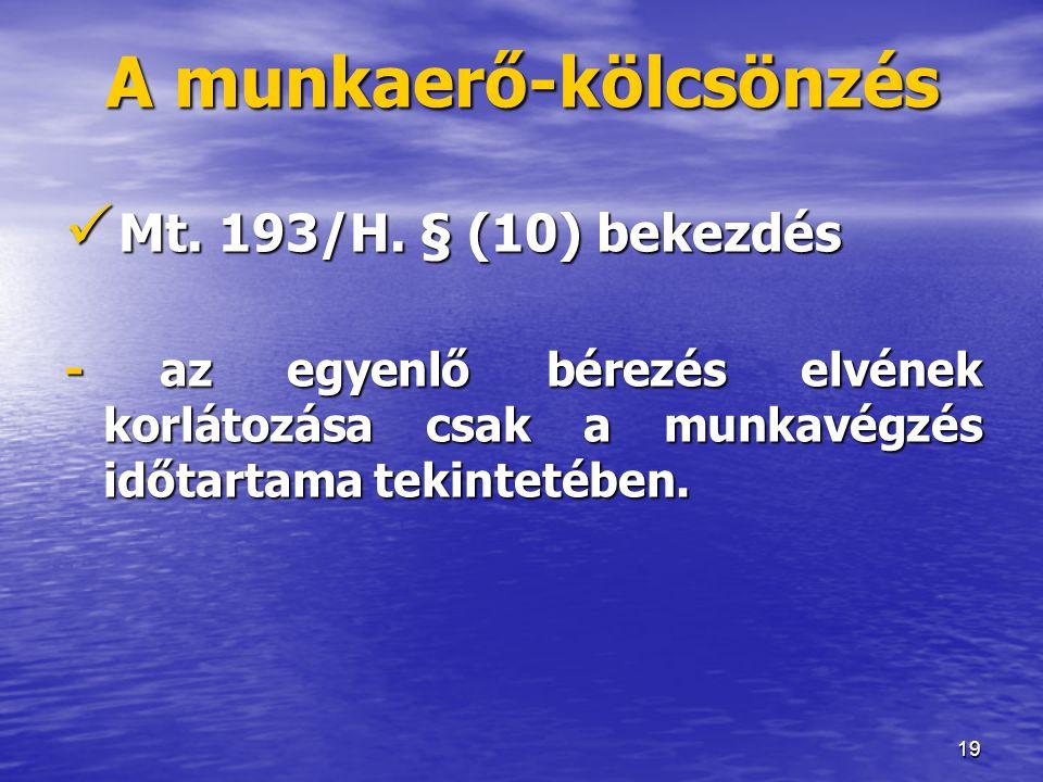 19 A munkaerő-kölcsönzés  Mt. 193/H. § (10) bekezdés - az egyenlő bérezés elvének korlátozása csak a munkavégzés időtartama tekintetében.