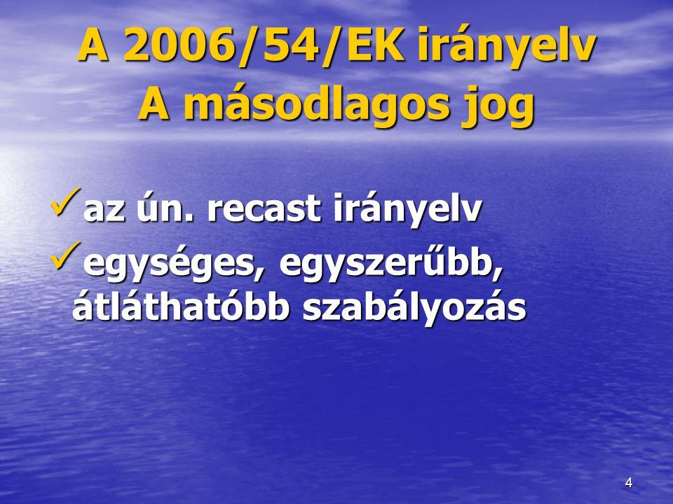 4 A 2006/54/EK irányelv A másodlagos jog  az ún. recast irányelv  egységes, egyszerűbb, átláthatóbb szabályozás