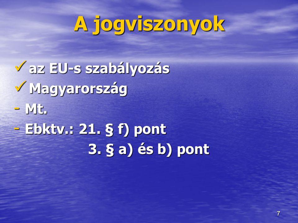 7 A jogviszonyok  az EU-s szabályozás  Magyarország - Mt. - Ebktv.: 21. § f) pont 3. § a) és b) pont 3. § a) és b) pont