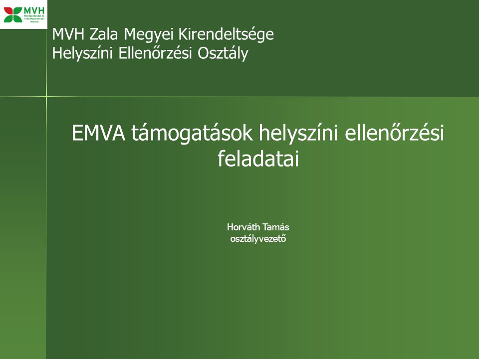MVH Zala Megyei Kirendeltsége Helyszíni Ellenőrzési Osztály EMVA támogatások helyszíni ellenőrzési feladatai Horváth Tamás osztályvezető