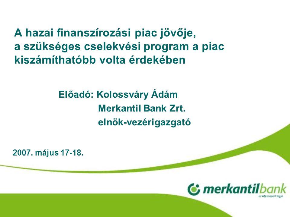 A hazai finanszírozási piac jövője, a szükséges cselekvési program a piac kiszámíthatóbb volta érdekében Előadó: Kolossváry Ádám Merkantil Bank Zrt.