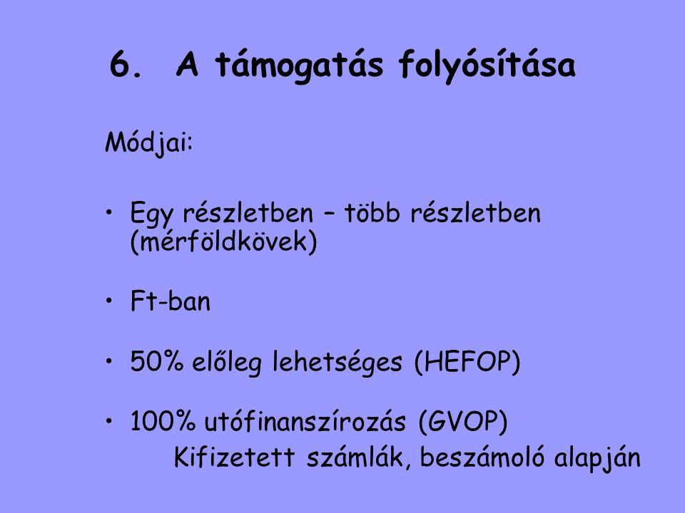 6. A támogatás folyósítása Módjai: •Egy részletben – több részletben (mérföldkövek) •Ft-ban •50% előleg lehetséges (HEFOP) •100% utófinanszírozás (GVO