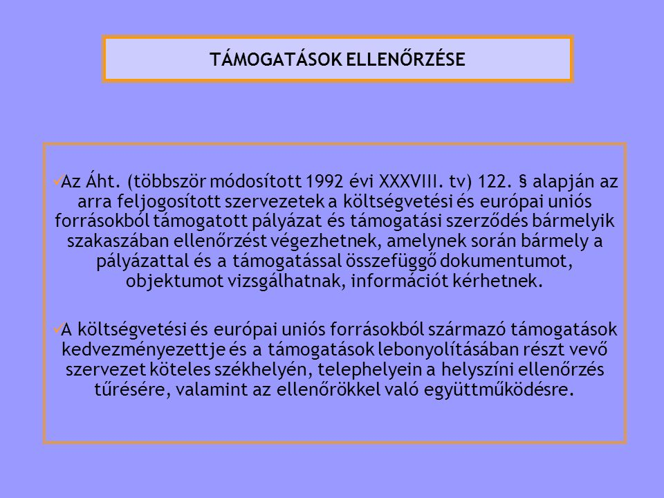 TÁMOGATÁSOK ELLENŐRZÉSE  Az Áht. (többször módosított 1992 évi XXXVIII. tv) 122. § alapján az arra feljogosított szervezetek a költségvetési és európ