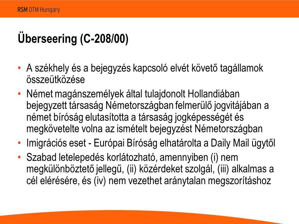 Überseering (C ‑ 208/00) •A székhely és a bejegyzés kapcsoló elvét követő tagállamok összeütközése •Német magánszemélyek által tulajdonolt Hollandiában bejegyzett társaság Németországban felmerülő jogvitájában a német bíróság elutasította a társaság jogképességét és megkövetelte volna az ismételt bejegyzést Németországban •Imigrációs eset - Európai Bíróság elhatárolta a Daily Mail ügytől •Szabad letelepedés korlátozható, amennyiben (i) nem megkülönböztető jellegű, (ii) közérdeket szolgál, (iii) alkalmas a cél elérésére, és (iv) nem vezethet aránytalan megszorításhoz