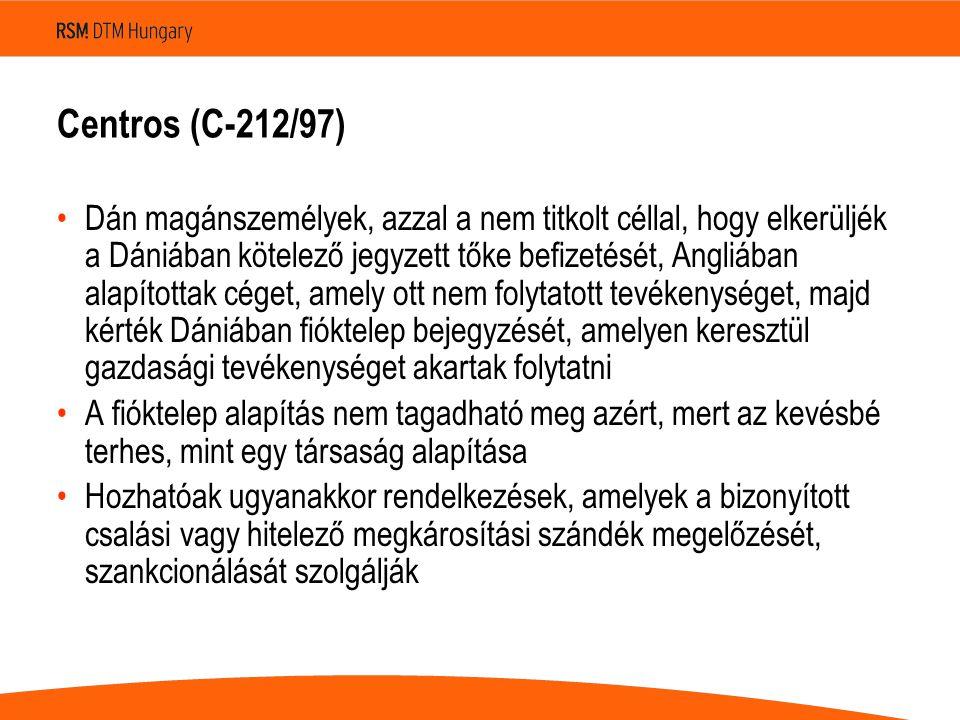 Centros (C-212/97) •Dán magánszemélyek, azzal a nem titkolt céllal, hogy elkerüljék a Dániában kötelező jegyzett tőke befizetését, Angliában alapítottak céget, amely ott nem folytatott tevékenységet, majd kérték Dániában fióktelep bejegyzését, amelyen keresztül gazdasági tevékenységet akartak folytatni •A fióktelep alapítás nem tagadható meg azért, mert az kevésbé terhes, mint egy társaság alapítása •Hozhatóak ugyanakkor rendelkezések, amelyek a bizonyított csalási vagy hitelező megkárosítási szándék megelőzését, szankcionálását szolgálják