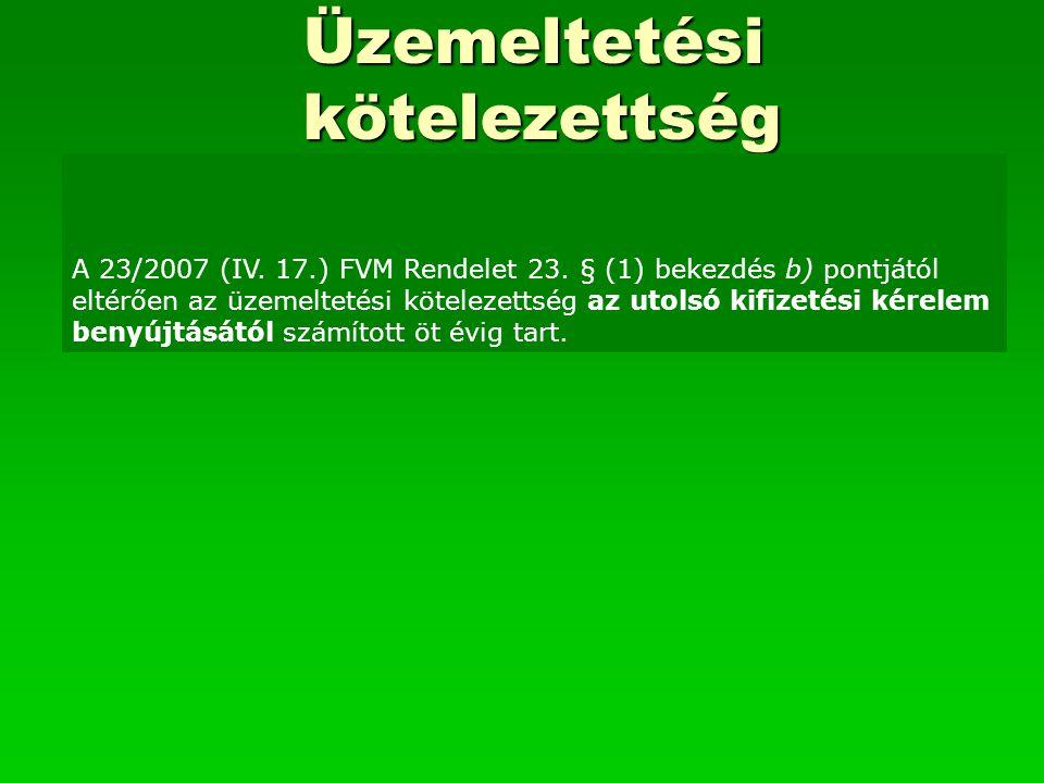 Üzemeltetési kötelezettség A 23/2007 (IV. 17.) FVM Rendelet 23. § (1) bekezdés b) pontjától eltérően az üzemeltetési kötelezettség az utolsó kifizetés