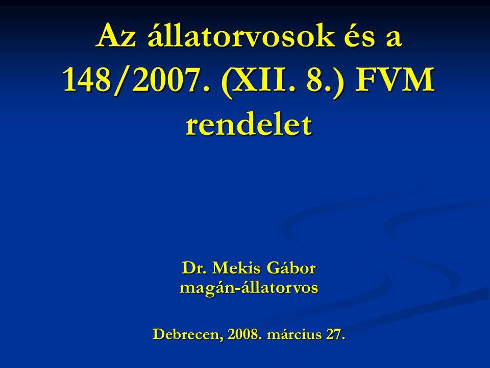 Az állatorvosok és a 148/2007. (XII. 8.) FVM rendelet Debrecen, 2008. március 27. Dr. Mekis Gábor magán-állatorvos