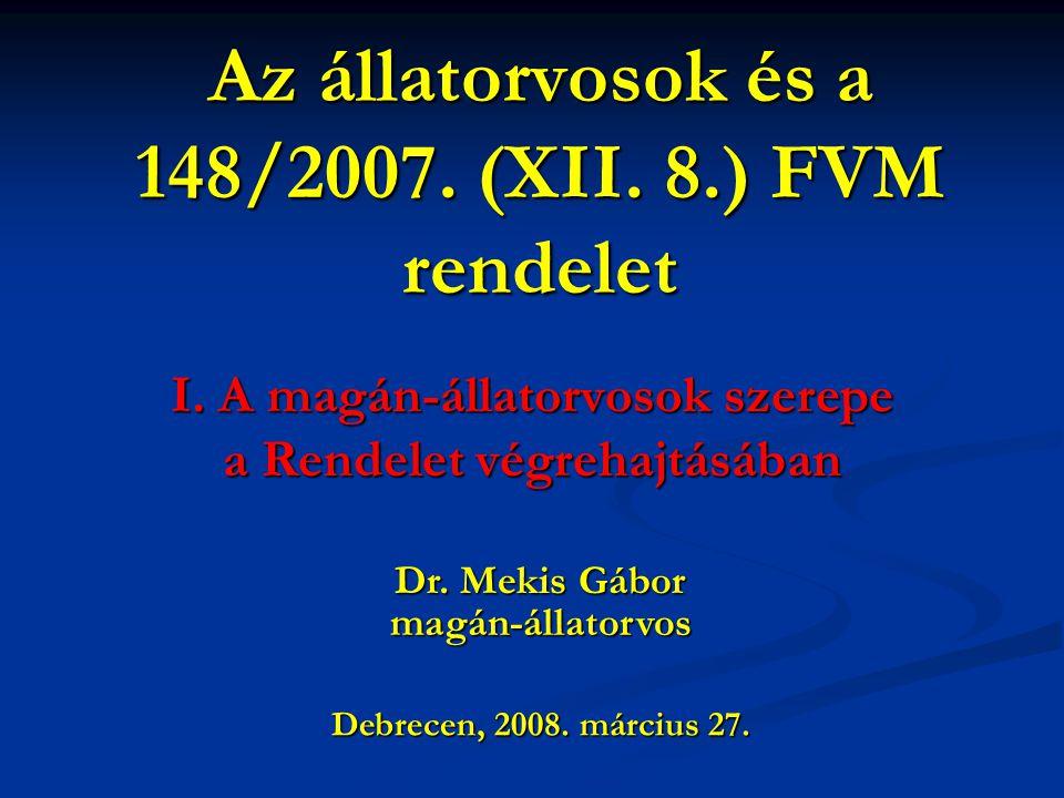 Az állatorvosok és a 148/2007. (XII. 8.) FVM rendelet I. A magán-állatorvosok szerepe a Rendelet végrehajtásában Debrecen, 2008. március 27. Dr. Mekis