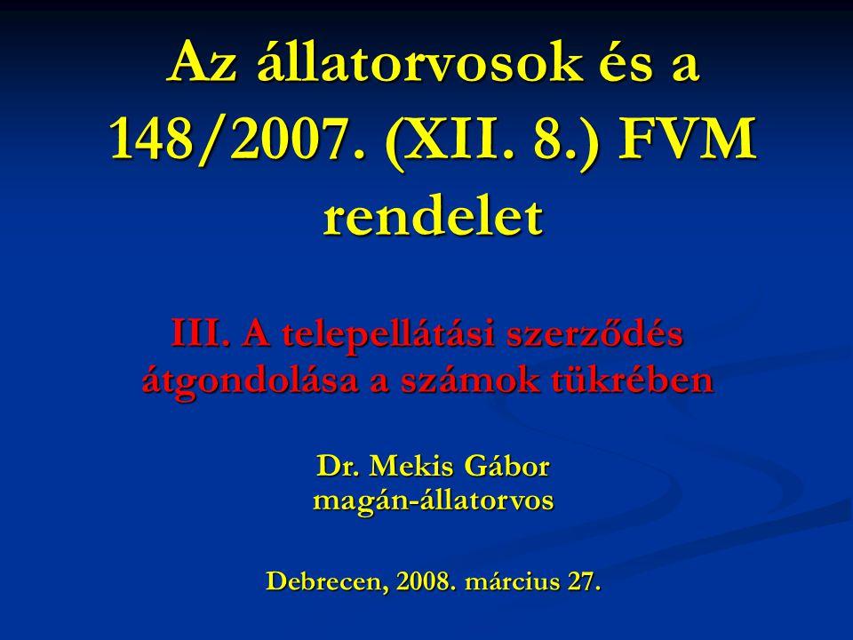 Az állatorvosok és a 148/2007. (XII. 8.) FVM rendelet III. A telepellátási szerződés átgondolása a számok tükrében Debrecen, 2008. március 27. Dr. Mek