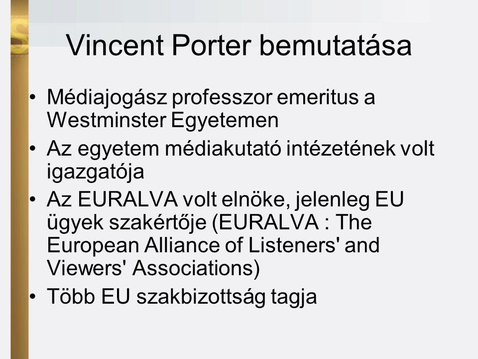 Vincent Porter bemutatása •Médiajogász professzor emeritus a Westminster Egyetemen •Az egyetem médiakutató intézetének volt igazgatója •Az EURALVA volt elnöke, jelenleg EU ügyek szakértője (EURALVA : The European Alliance of Listeners and Viewers Associations) •Több EU szakbizottság tagja
