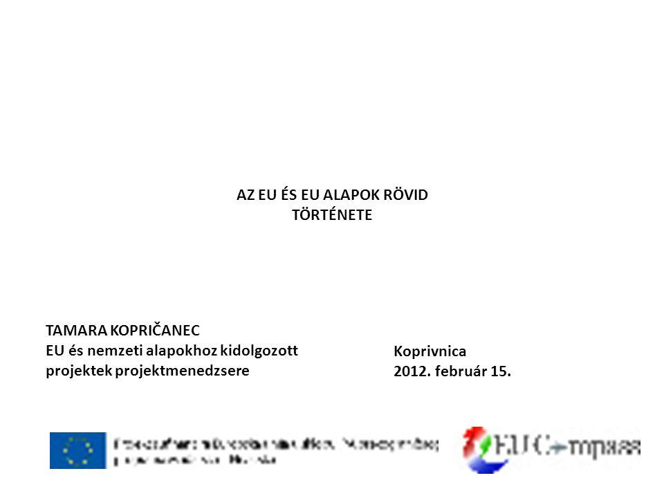 AZ EU ÉS EU ALAPOK RÖVID TÖRTÉNETE TAMARA KOPRIČANEC EU és nemzeti alapokhoz kidolgozott projektek projektmenedzsere Koprivnica 2012.
