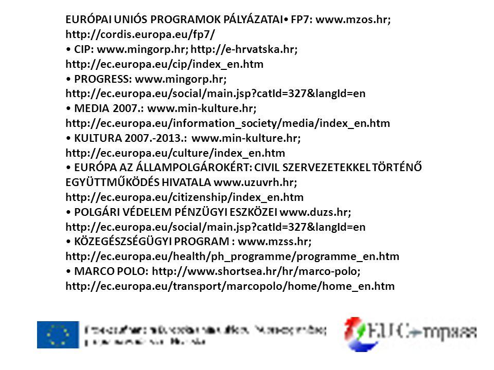 EURÓPAI UNIÓS PROGRAMOK PÁLYÁZATAI• FP7: www.mzos.hr; http://cordis.europa.eu/fp7/ • CIP: www.mingorp.hr; http://e-hrvatska.hr; http://ec.europa.eu/cip/index_en.htm • PROGRESS: www.mingorp.hr; http://ec.europa.eu/social/main.jsp catId=327&langId=en • MEDIA 2007.: www.min-kulture.hr; http://ec.europa.eu/information_society/media/index_en.htm • KULTURA 2007.-2013.: www.min-kulture.hr; http://ec.europa.eu/culture/index_en.htm • EURÓPA AZ ÁLLAMPOLGÁROKÉRT: CIVIL SZERVEZETEKKEL TÖRTÉNŐ EGYÜTTMŰKÖDÉS HIVATALA www.uzuvrh.hr; http://ec.europa.eu/citizenship/index_en.htm • POLGÁRI VÉDELEM PÉNZÜGYI ESZKÖZEI www.duzs.hr; http://ec.europa.eu/social/main.jsp catId=327&langId=en • KÖZEGÉSZSÉGÜGYI PROGRAM : www.mzss.hr; http://ec.europa.eu/health/ph_programme/programme_en.htm • MARCO POLO: http://www.shortsea.hr/hr/marco-polo; http://ec.europa.eu/transport/marcopolo/home/home_en.htm