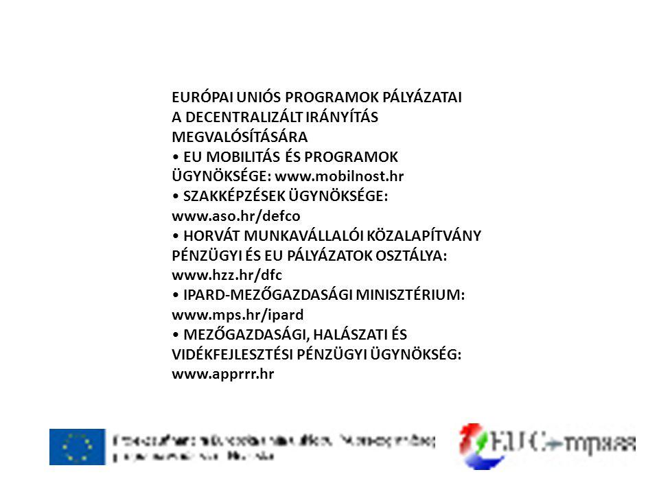 EURÓPAI UNIÓS PROGRAMOK PÁLYÁZATAI A DECENTRALIZÁLT IRÁNYÍTÁS MEGVALÓSÍTÁSÁRA • EU MOBILITÁS ÉS PROGRAMOK ÜGYNÖKSÉGE: www.mobilnost.hr • SZAKKÉPZÉSEK ÜGYNÖKSÉGE: www.aso.hr/defco • HORVÁT MUNKAVÁLLALÓI KÖZALAPÍTVÁNY PÉNZÜGYI ÉS EU PÁLYÁZATOK OSZTÁLYA: www.hzz.hr/dfc • IPARD-MEZŐGAZDASÁGI MINISZTÉRIUM: www.mps.hr/ipard • MEZŐGAZDASÁGI, HALÁSZATI ÉS VIDÉKFEJLESZTÉSI PÉNZÜGYI ÜGYNÖKSÉG: www.apprrr.hr