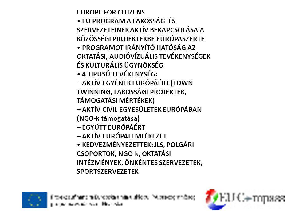 EUROPE FOR CITIZENS • EU PROGRAM A LAKOSSÁG ÉS SZERVEZETEINEK AKTÍV BEKAPCSOLÁSA A KÖZÖSSÉGI PROJEKTEKBE EURÓPASZERTE • PROGRAMOT IRÁNYÍTÓ HATÓSÁG AZ OKTATÁSI, AUDIÓVÍZUÁLIS TEVÉKENYSÉGEK ÉS KULTURÁLIS ÜGYNÖKSÉG • 4 TIPUSÚ TEVÉKENYSÉG: – AKTÍV EGYÉNEK EURÓPÁÉRT (TOWN TWINNING, LAKOSSÁGI PROJEKTEK, TÁMOGATÁSI MÉRTÉKEK) – AKTÍV CIVIL EGYESÜLETEK EURÓPÁBAN (NGO-k támogatása) – EGYÜTT EURÓPÁÉRT – AKTÍV EURÓPAI EMLÉKEZET • KEDVEZMÉNYEZETTEK: JLS, POLGÁRI CSOPORTOK, NGO-k, OKTATÁSI INTÉZMÉNYEK, ÖNKÉNTES SZERVEZETEK, SPORTSZERVEZETEK