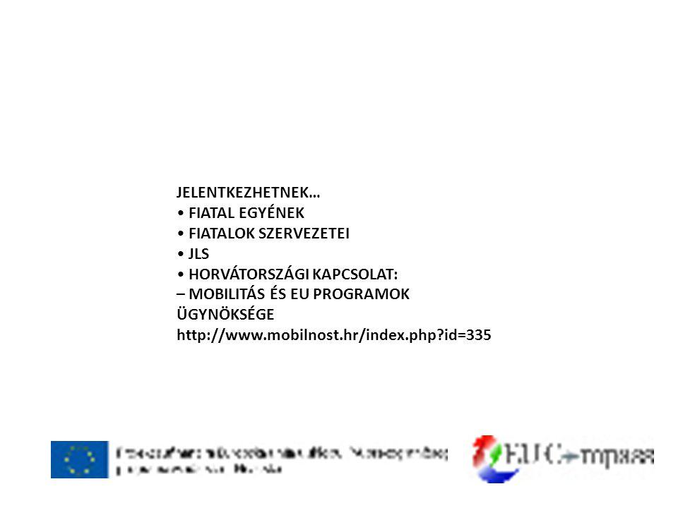 JELENTKEZHETNEK… • FIATAL EGYÉNEK • FIATALOK SZERVEZETEI • JLS • HORVÁTORSZÁGI KAPCSOLAT: – MOBILITÁS ÉS EU PROGRAMOK ÜGYNÖKSÉGE http://www.mobilnost.hr/index.php id=335