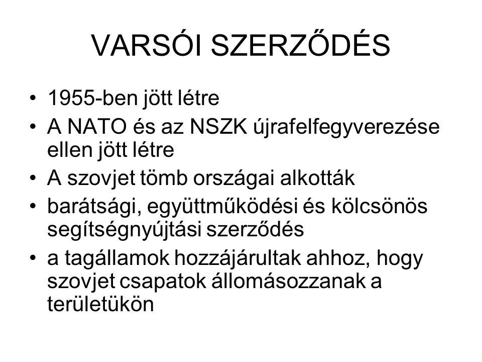 VARSÓI SZERZŐDÉS •1955-ben jött létre •A NATO és az NSZK újrafelfegyverezése ellen jött létre •A szovjet tömb országai alkották •barátsági, együttműködési és kölcsönös segítségnyújtási szerződés •a tagállamok hozzájárultak ahhoz, hogy szovjet csapatok állomásozzanak a területükön