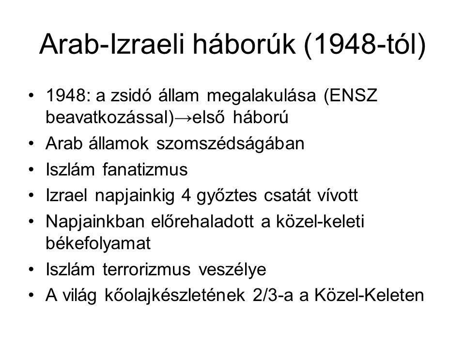 Arab-Izraeli háborúk (1948-tól) •1948: a zsidó állam megalakulása (ENSZ beavatkozással)→első háború •Arab államok szomszédságában •Iszlám fanatizmus •Izrael napjainkig 4 győztes csatát vívott •Napjainkban előrehaladott a közel-keleti békefolyamat •Iszlám terrorizmus veszélye •A világ kőolajkészletének 2/3-a a Közel-Keleten