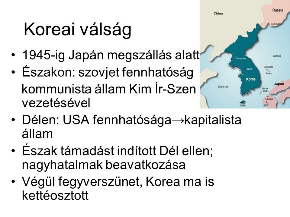 Koreai válság •1945-ig Japán megszállás alatt •Északon: szovjet fennhatóság kommunista állam Kim Ír-Szen vezetésével •Délen: USA fennhatósága→kapitalista állam •Észak támadást indított Dél ellen; nagyhatalmak beavatkozása •Végül fegyverszünet, Korea ma is kettéosztott