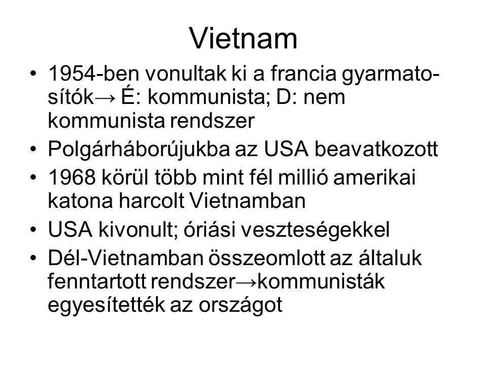 Vietnam •1954-ben vonultak ki a francia gyarmato- sítók→ É: kommunista; D: nem kommunista rendszer •Polgárháborújukba az USA beavatkozott •1968 körül több mint fél millió amerikai katona harcolt Vietnamban •USA kivonult; óriási veszteségekkel •Dél-Vietnamban összeomlott az általuk fenntartott rendszer→kommunisták egyesítették az országot