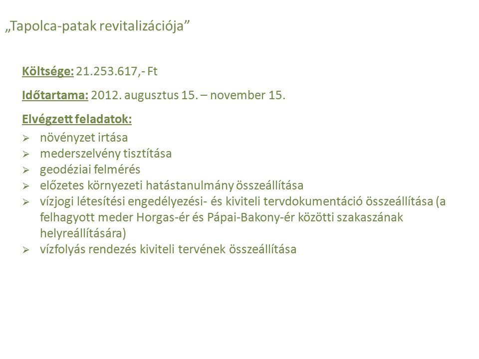 Költsége: 21.253.617,- Ft Időtartama: 2012. augusztus 15. – november 15. Elvégzett feladatok:  növényzet irtása  mederszelvény tisztítása  geodézia