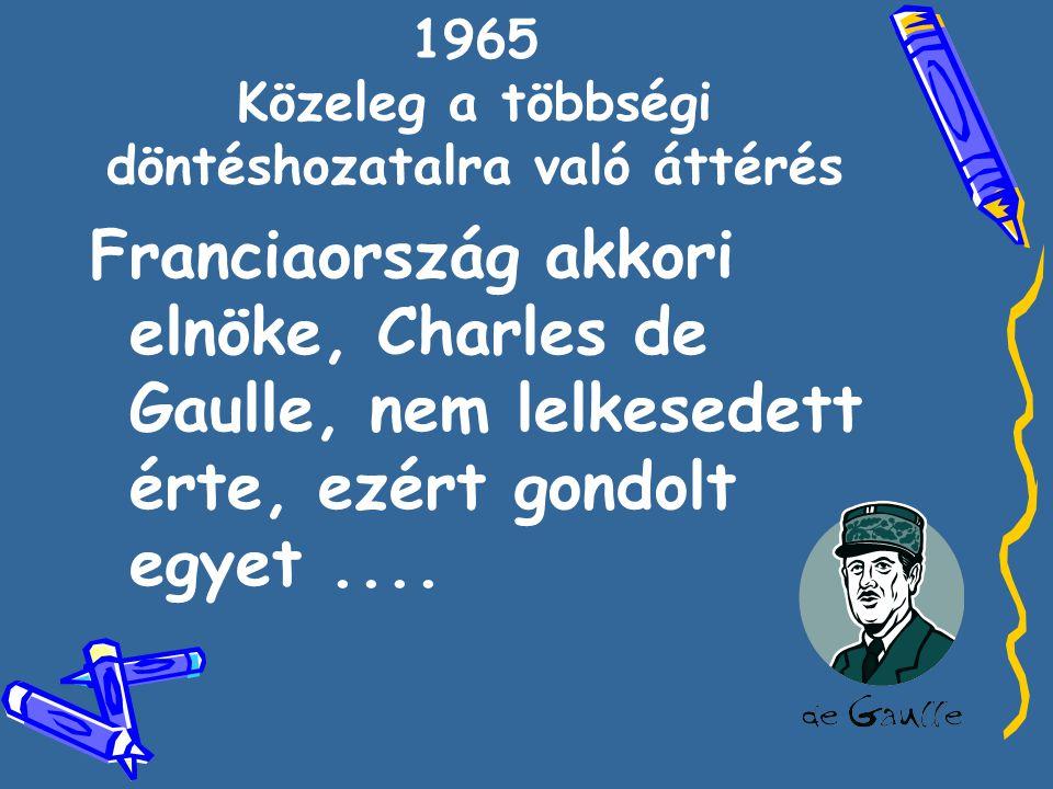 1965 Közeleg a többségi döntéshozatalra való áttérés Franciaország akkori elnöke, Charles de Gaulle, nem lelkesedett érte, ezért gondolt egyet....