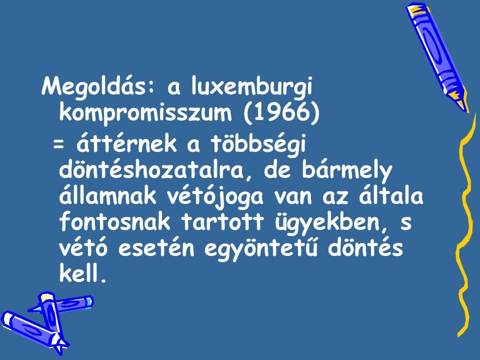 Megoldás: a luxemburgi kompromisszum (1966) = áttérnek a többségi döntéshozatalra, de bármely államnak vétójoga van az általa fontosnak tartott ügyekben, s vétó esetén egyöntetű döntés kell.
