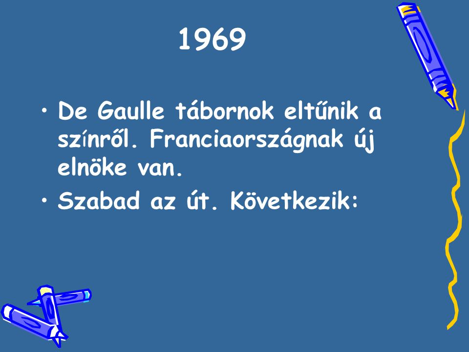 •D•De Gaulle tábornok eltűnik a sz í nről. Franciaországnak új elnöke van. •S•Szabad az út. Következik: 1969