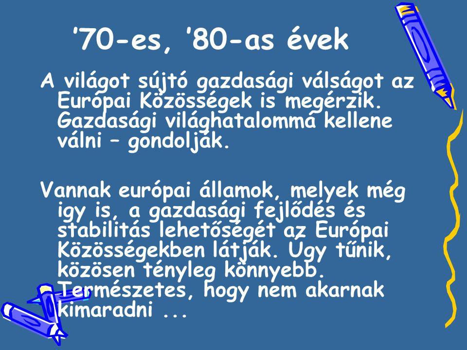 '70-es, '80-as évek A világot sújtó gazdasági válságot az Európai Közösségek is megérzik. Gazdasági világhatalommá kellene válni – gondolják. Vannak e