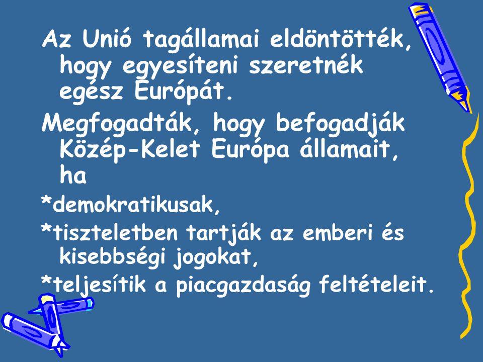 Az Unió tagállamai eldöntötték, hogy egyesíteni szeretnék egész Európát. Megfogadták, hogy befogadják Közép-Kelet Európa államait, ha *demokratikusak,