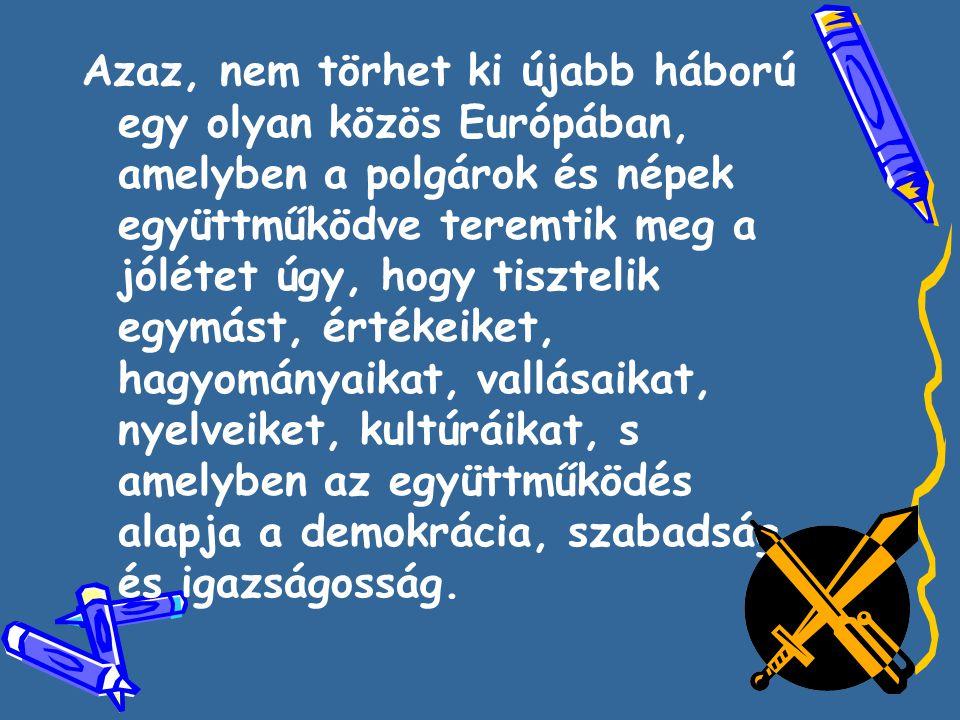 Azaz, nem törhet ki újabb háború egy olyan közös Európában, amelyben a polgárok és népek együttműködve teremtik meg a jólétet úgy, hogy tisztelik egymást, értékeiket, hagyományaikat, vallásaikat, nyelveiket, kultúráikat, s amelyben az együttműködés alapja a demokrácia, szabadság és igazságosság.