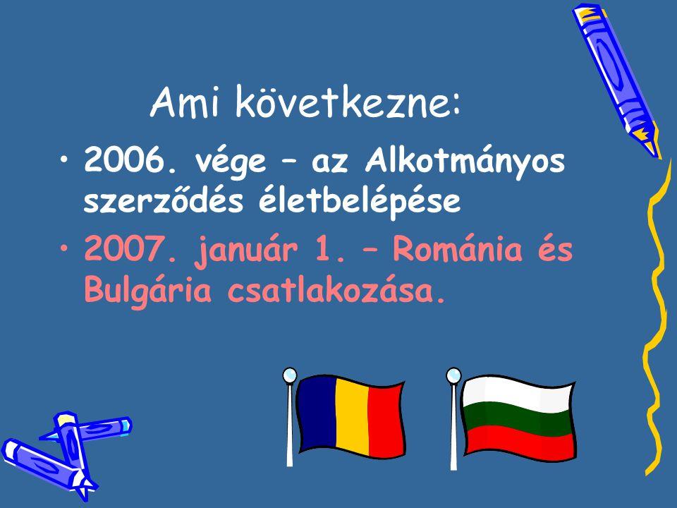 Ami következne: •2•2006. vége – az Alkotmányos szerződés életbelépése •2•2007. január 1. – Románia és Bulgária csatlakozása.