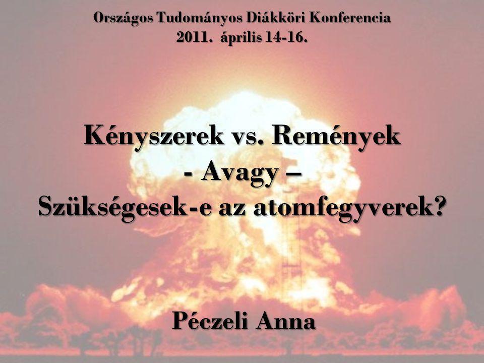 Országos Tudományos Diákköri Konferencia 2011. április 14-16. Kényszerek vs. Remények - Avagy – Szükségesek-e az atomfegyverek? Péczeli Anna
