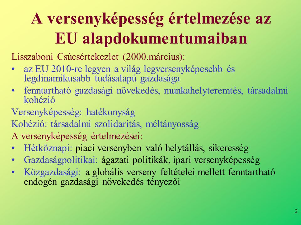 2 A versenyképesség értelmezése az EU alapdokumentumaiban Lisszaboni Csúcsértekezlet (2000.március): •az EU 2010-re legyen a világ legversenyképesebb és legdinamikusabb tudásalapú gazdasága •fenntartható gazdasági növekedés, munkahelyteremtés, társadalmi kohézió Versenyképesség: hatékonyság Kohézió: társadalmi szolidaritás, méltányosság A versenyképesség értelmezései: •Hétköznapi: piaci versenyben való helytállás, sikeresség •Gazdaságpolitikai: ágazati politikák, ipari versenyképesség •Közgazdasági: a globális verseny feltételei mellett fenntartható endogén gazdasági növekedés tényezői