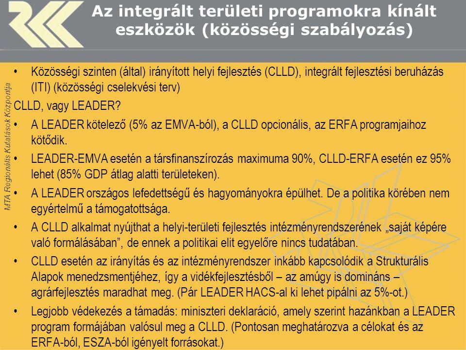 MTA Regionális Kutatások Központja Az integrált területi programokra kínált eszközök (közösségi szabályozás) •Közösségi szinten (által) irányított helyi fejlesztés (CLLD), integrált fejlesztési beruházás (ITI) (közösségi cselekvési terv) CLLD, vagy LEADER.